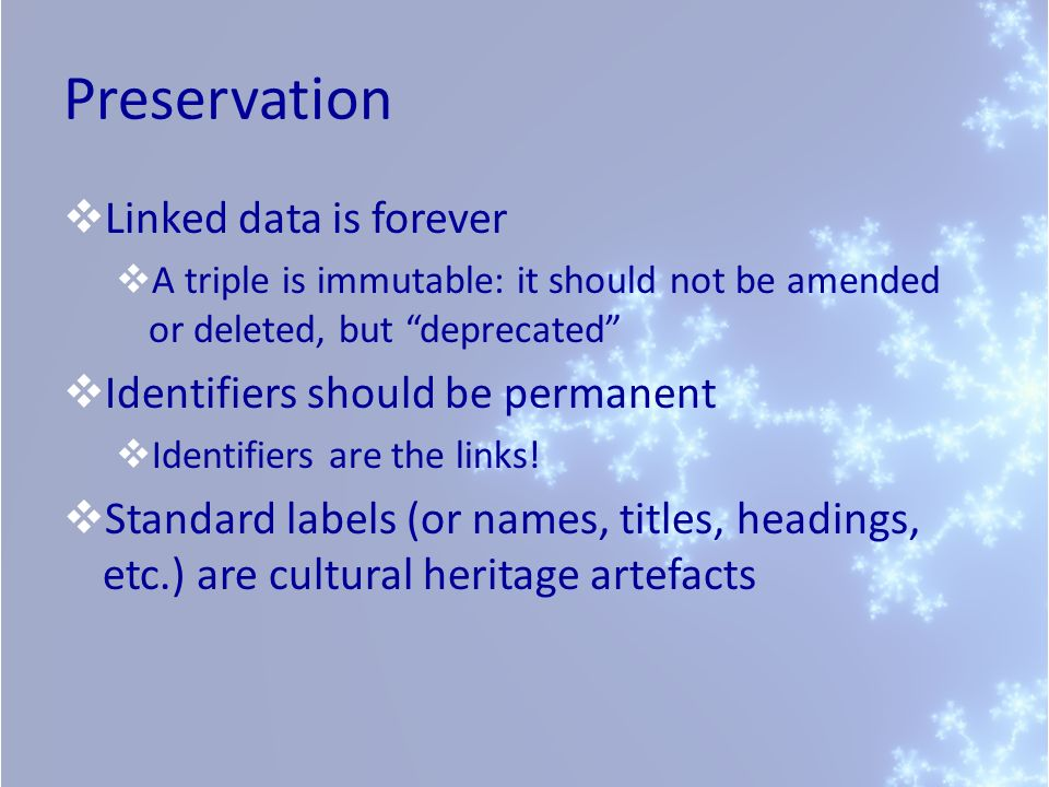Preservation Linked data is forever A triple is immutable: it should not be amended or deleted, but deprecated Identifiers should be permanent Identifiers are the links.