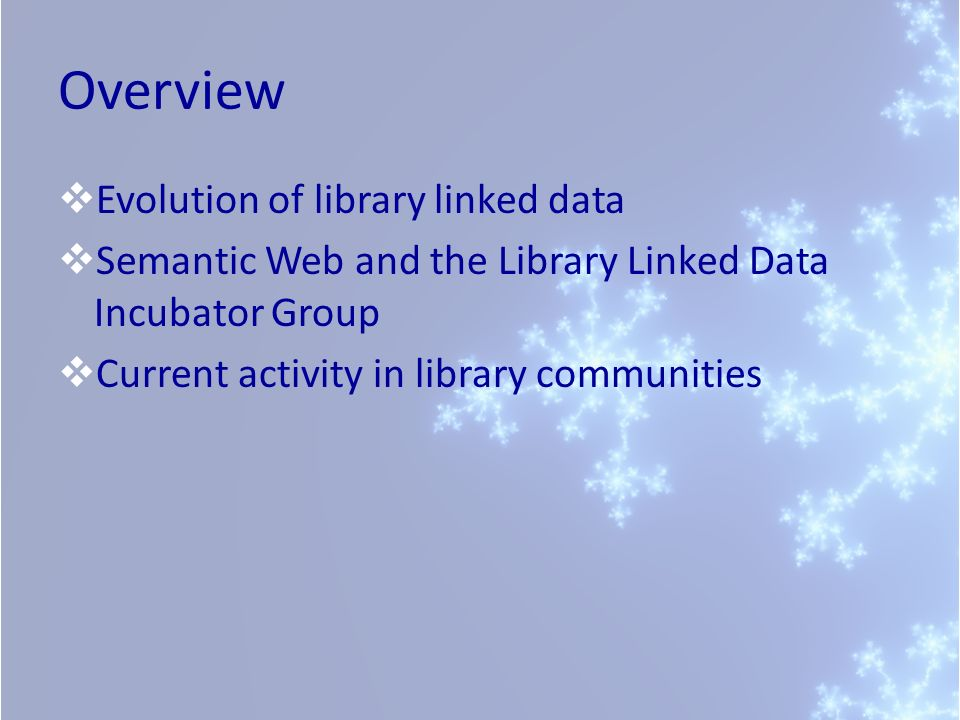 Overview Evolution of library linked data Semantic Web and the Library Linked Data Incubator Group Current activity in library communities