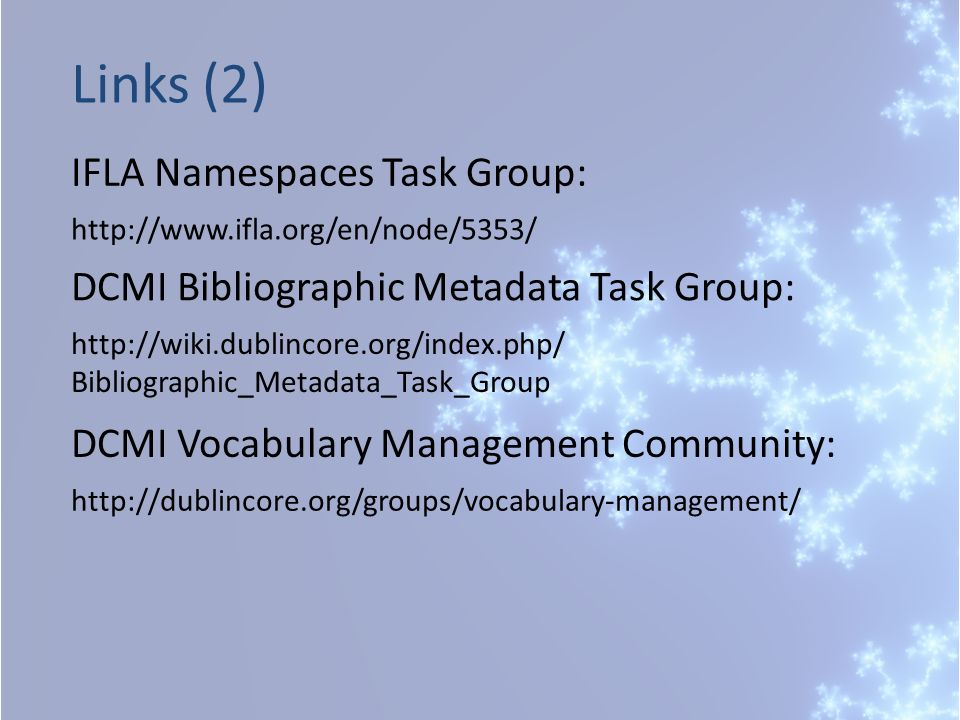 IFLA Namespaces Task Group: Links (2) http://www.ifla.org/en/node/5353/ DCMI Bibliographic Metadata Task Group: http://wiki.dublincore.org/index.php/ Bibliographic_Metadata_Task_Group http://dublincore.org/groups/vocabulary-management/ DCMI Vocabulary Management Community:
