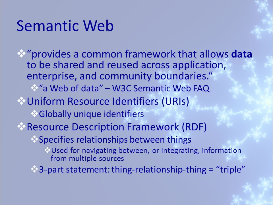 Semantic Web provides a common framework that allows data to be shared and reused across application, enterprise, and community boundaries.
