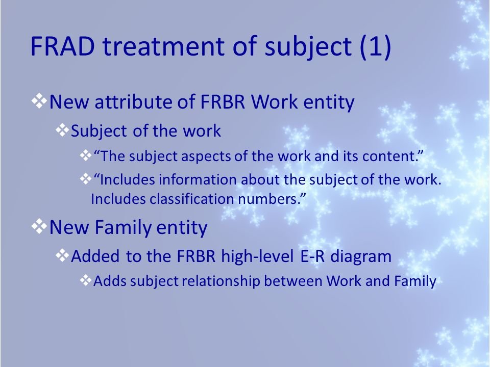 FRAD treatment of subject (1) New attribute of FRBR Work entity Subject of the work The subject aspects of the work and its content.
