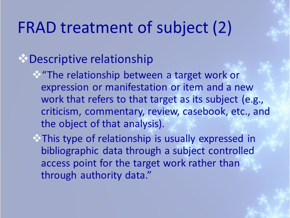 FRAD treatment of subject (2) Descriptive relationship The relationship between a target work or expression or manifestation or item and a new work that refers to that target as its subject (e.g., criticism, commentary, review, casebook, etc., and the object of that analysis).