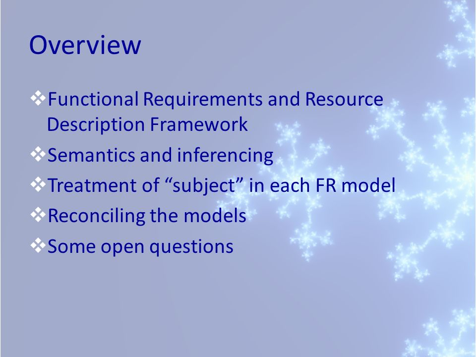 Overview Functional Requirements and Resource Description Framework Semantics and inferencing Treatment of subject in each FR model Reconciling the models Some open questions