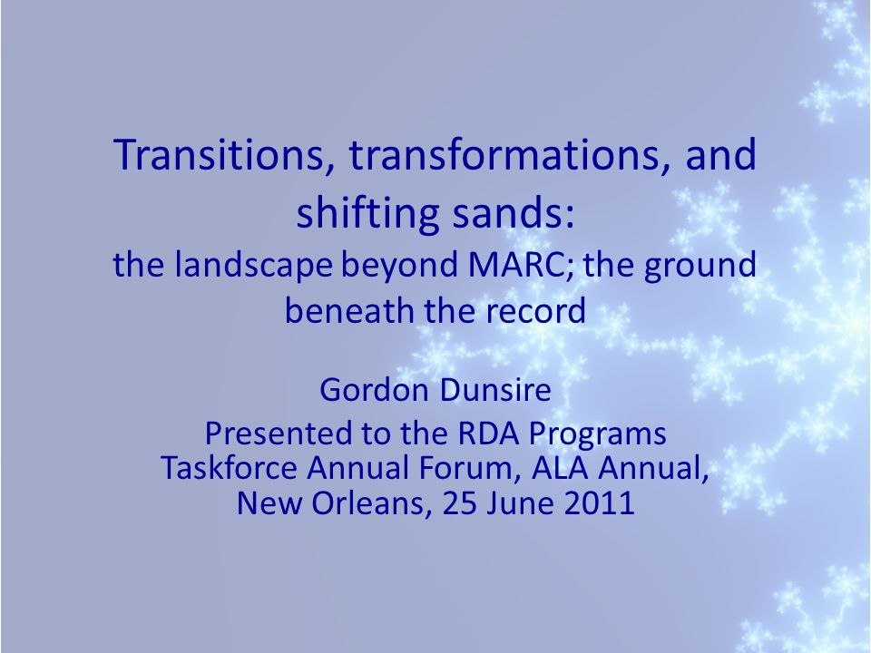 Transitions, transformations, and shifting sands: the landscape beyond MARC; the ground beneath the record Gordon Dunsire Presented to the RDA Program