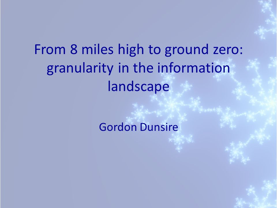 From 8 miles high to ground zero: granularity in the information landscape Gordon Dunsire