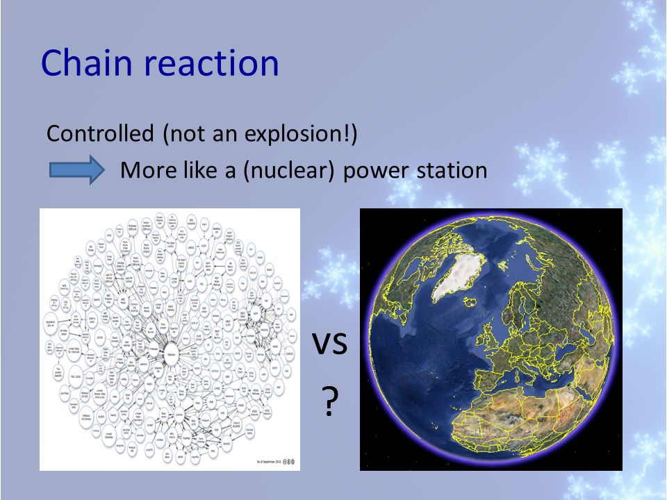 Chain reaction Controlled (not an explosion!) More like a (nuclear) power station vs