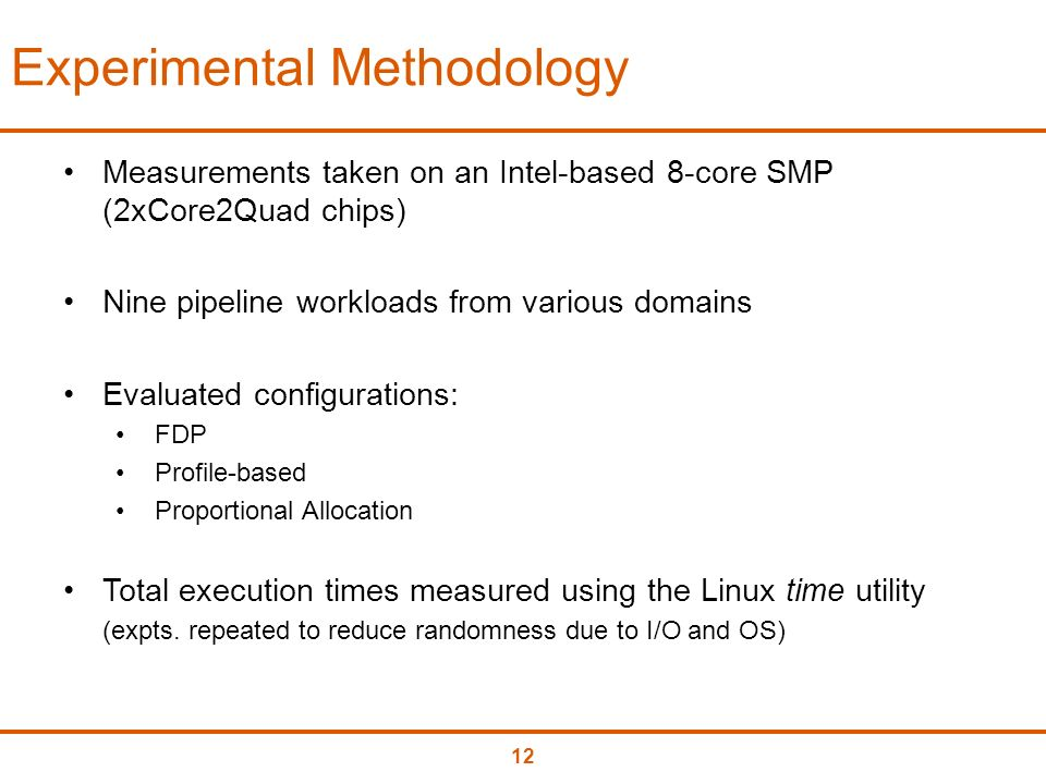 12 Experimental Methodology Measurements taken on an Intel-based 8-core SMP (2xCore2Quad chips) Nine pipeline workloads from various domains Evaluated configurations: FDP Profile-based Proportional Allocation Total execution times measured using the Linux time utility (expts.