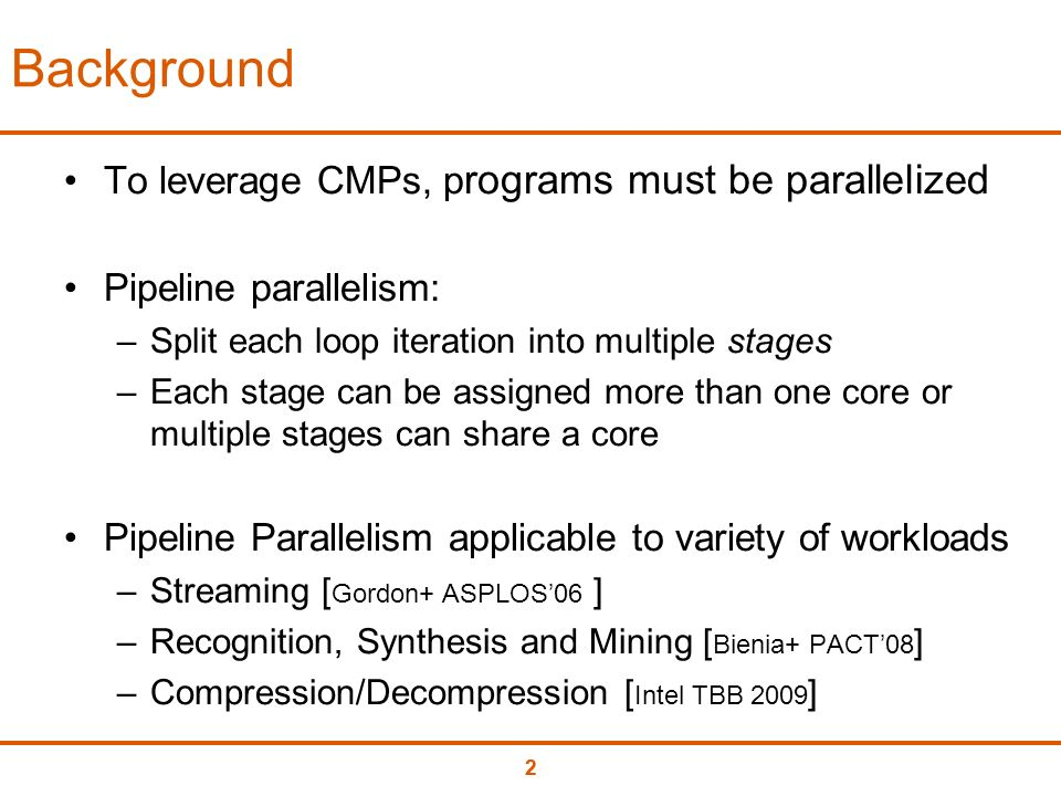 22 Background To leverage CMPs, p rograms must be parallelized Pipeline parallelism: –Split each loop iteration into multiple stages –Each stage can be assigned more than one core or multiple stages can share a core Pipeline Parallelism applicable to variety of workloads –Streaming [ Gordon+ ASPLOS06 ] –Recognition, Synthesis and Mining [ Bienia+ PACT08 ] –Compression/Decompression [ Intel TBB 2009 ]