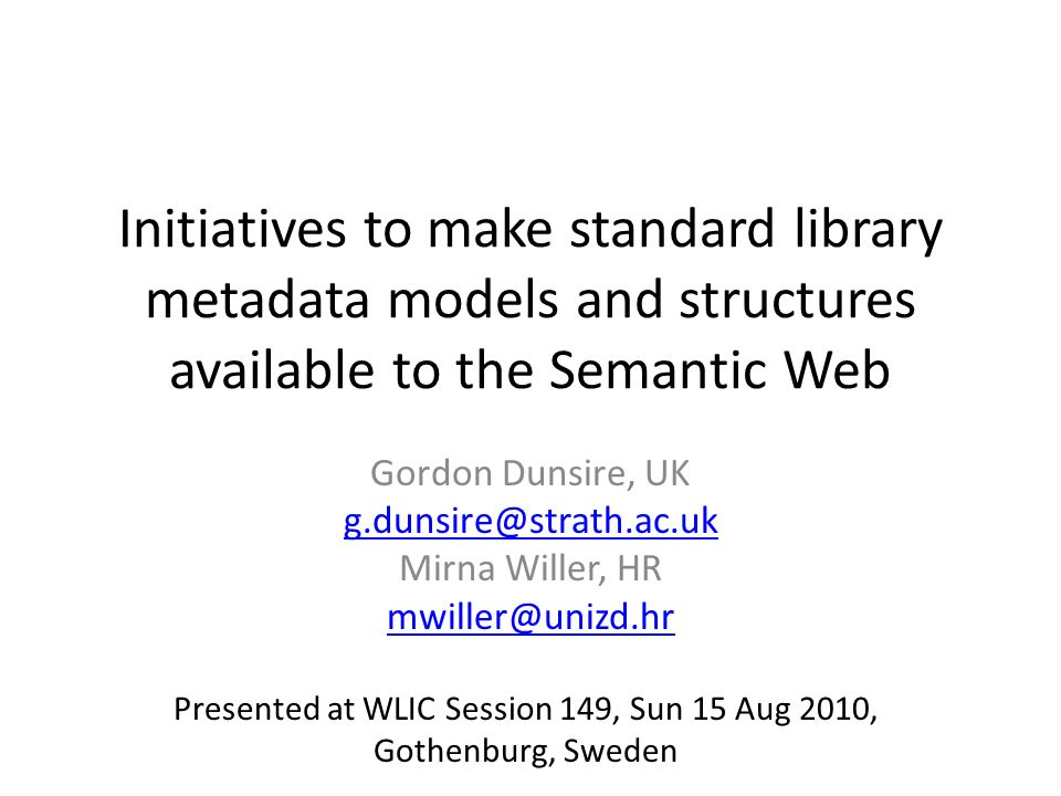 Initiatives to make standard library metadata models and structures available to the Semantic Web Gordon Dunsire, UK Mirna Willer, HR Presented at WLIC Session 149, Sun 15 Aug 2010, Gothenburg, Sweden