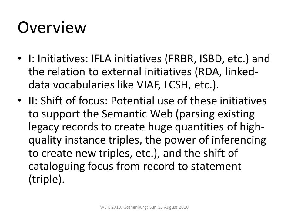 Overview I: Initiatives: IFLA initiatives (FRBR, ISBD, etc.) and the relation to external initiatives (RDA, linked- data vocabularies like VIAF, LCSH, etc.).