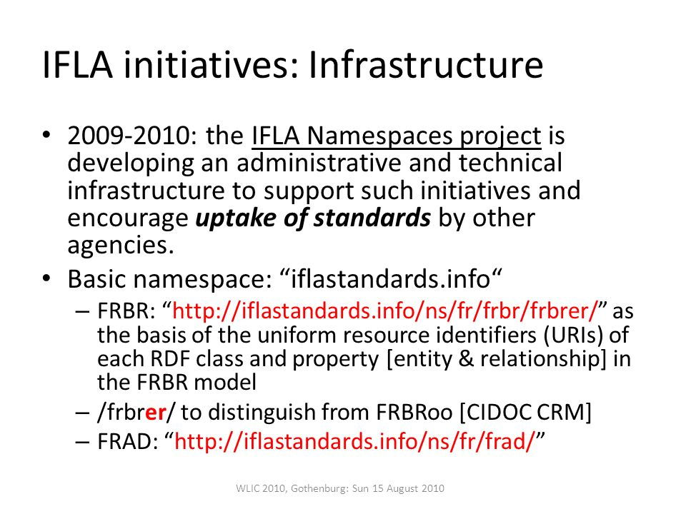 IFLA initiatives: Infrastructure : the IFLA Namespaces project is developing an administrative and technical infrastructure to support such initiatives and encourage uptake of standards by other agencies.