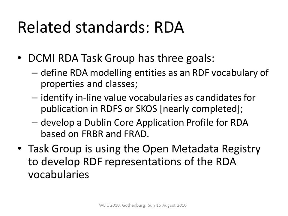 Related standards: RDA DCMI RDA Task Group has three goals: – define RDA modelling entities as an RDF vocabulary of properties and classes; – identify in-line value vocabularies as candidates for publication in RDFS or SKOS [nearly completed]; – develop a Dublin Core Application Profile for RDA based on FRBR and FRAD.