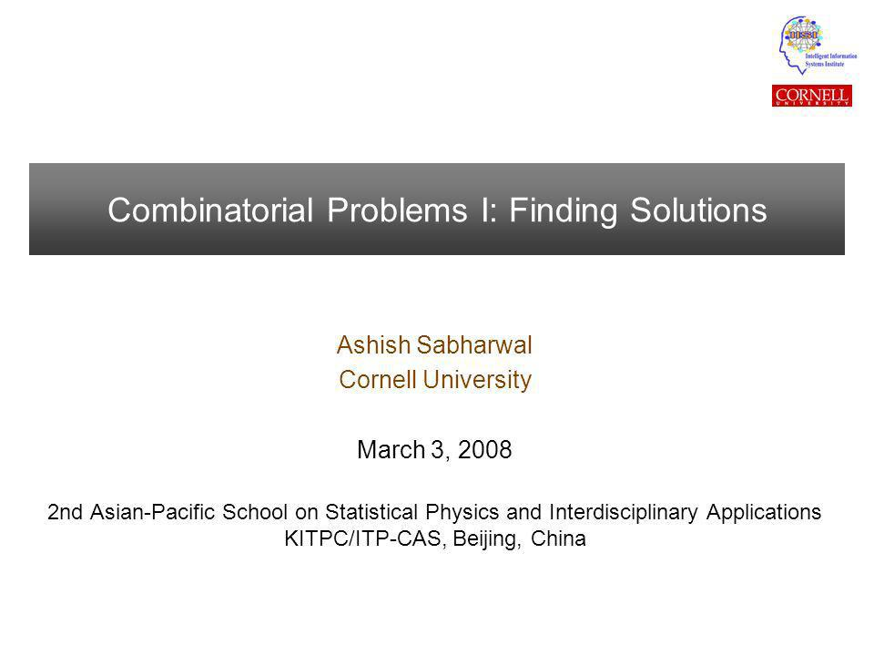 Combinatorial Problems I: Finding Solutions Ashish Sabharwal Cornell University March 3, 2008 2nd Asian-Pacific School on Statistical Physics and Interdisciplinary Applications KITPC/ITP-CAS, Beijing, China