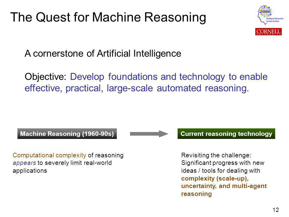 12 The Quest for Machine Reasoning A cornerstone of Artificial Intelligence Objective: Develop foundations and technology to enable effective, practical, large-scale automated reasoning.
