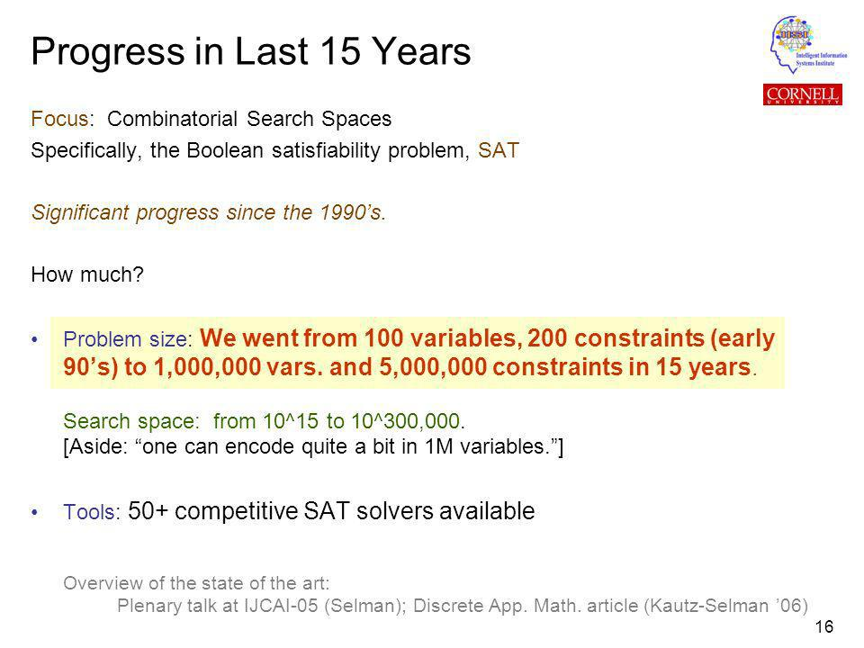 16 Focus: Combinatorial Search Spaces Specifically, the Boolean satisfiability problem, SAT Significant progress since the 1990s.