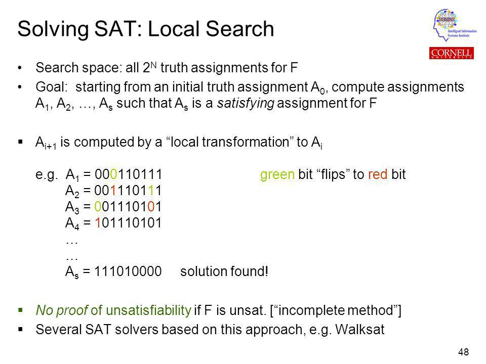 48 Solving SAT: Local Search Search space: all 2 N truth assignments for F Goal: starting from an initial truth assignment A 0, compute assignments A 1, A 2, …, A s such that A s is a satisfying assignment for F A i+1 is computed by a local transformation to A i e.g.