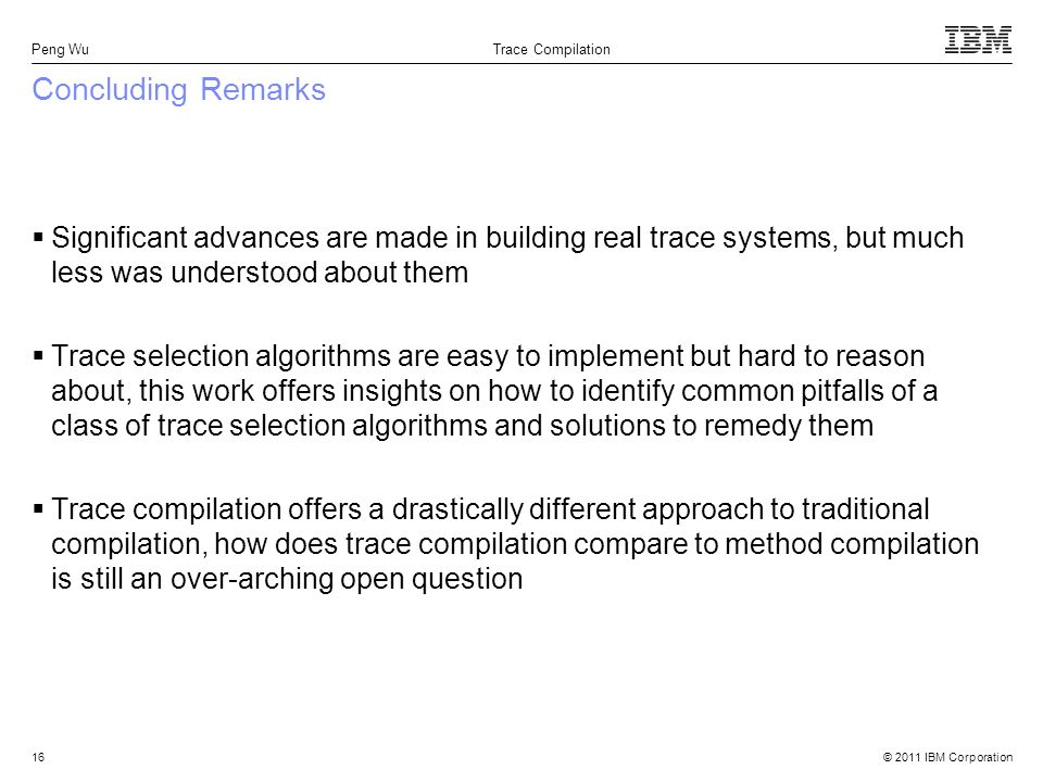© 2011 IBM Corporation Peng Wu Trace Compilation 16 Concluding Remarks Significant advances are made in building real trace systems, but much less was understood about them Trace selection algorithms are easy to implement but hard to reason about, this work offers insights on how to identify common pitfalls of a class of trace selection algorithms and solutions to remedy them Trace compilation offers a drastically different approach to traditional compilation, how does trace compilation compare to method compilation is still an over-arching open question
