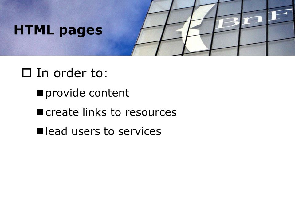 HTML pages In order to: provide content create links to resources lead users to services
