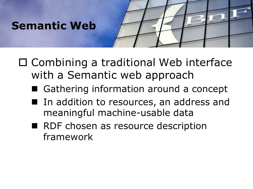 Semantic Web Combining a traditional Web interface with a Semantic web approach Gathering information around a concept In addition to resources, an address and meaningful machine-usable data RDF chosen as resource description framework