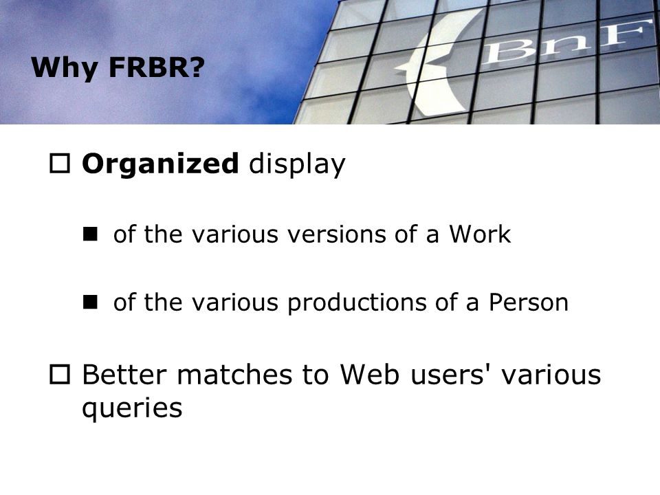 Why FRBR? Organized display of the various versions of a Work of the various productions of a Person Better matches to Web users' various queries