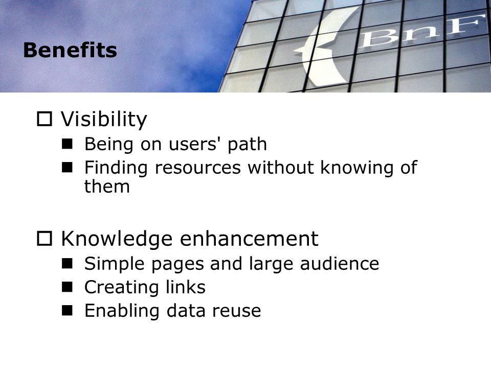 Benefits Visibility Being on users path Finding resources without knowing of them Knowledge enhancement Simple pages and large audience Creating links Enabling data reuse