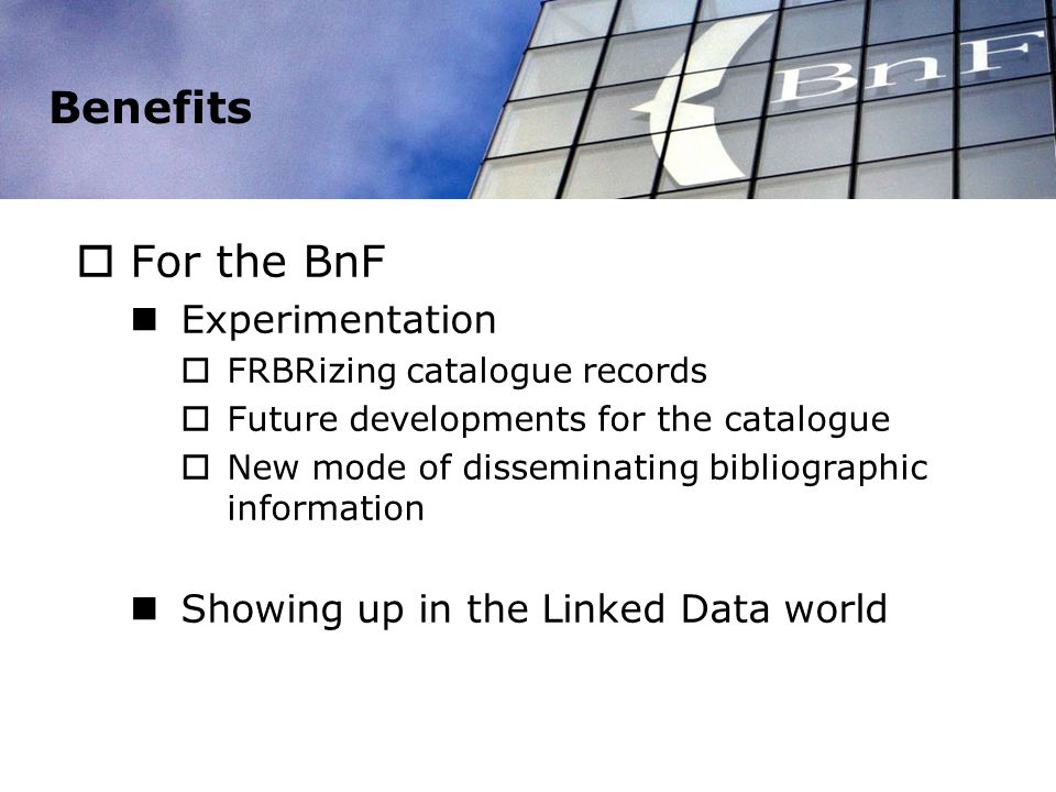 Benefits For the BnF Experimentation FRBRizing catalogue records Future developments for the catalogue New mode of disseminating bibliographic information Showing up in the Linked Data world