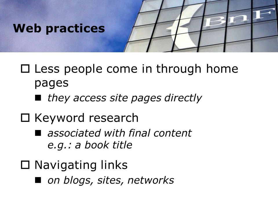 Web practices Less people come in through home pages they access site pages directly Keyword research associated with final content e.g.: a book title Navigating links on blogs, sites, networks