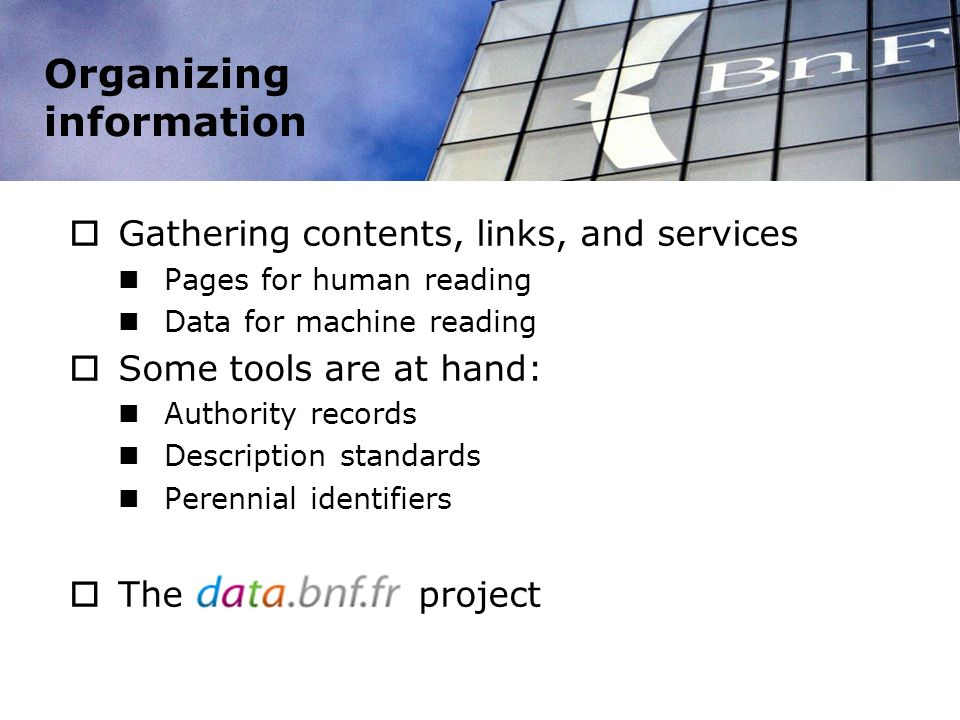 Organizing information Gathering contents, links, and services Pages for human reading Data for machine reading Some tools are at hand: Authority records Description standards Perennial identifiers The project