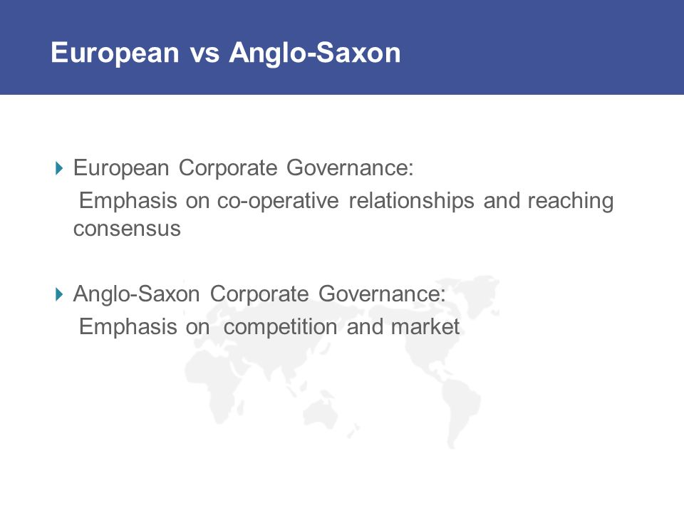 European vs Anglo-Saxon European Corporate Governance: Emphasis on co-operative relationships and reaching consensus Anglo-Saxon Corporate Governance: