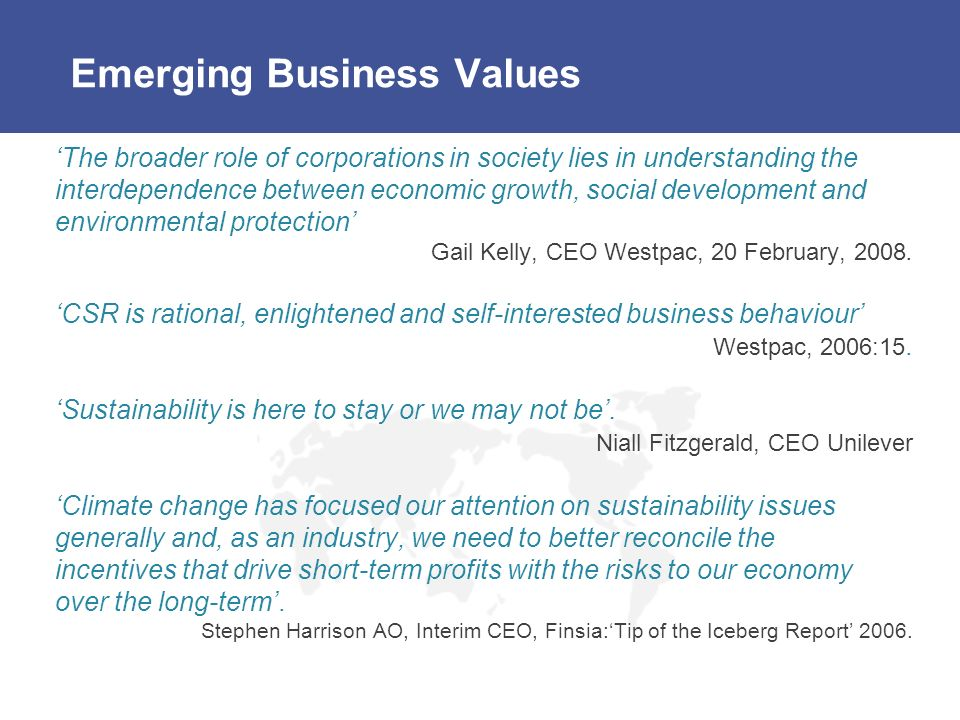 Emerging Business Values The broader role of corporations in society lies in understanding the interdependence between economic growth, social development and environmental protection Gail Kelly, CEO Westpac, 20 February, 2008.