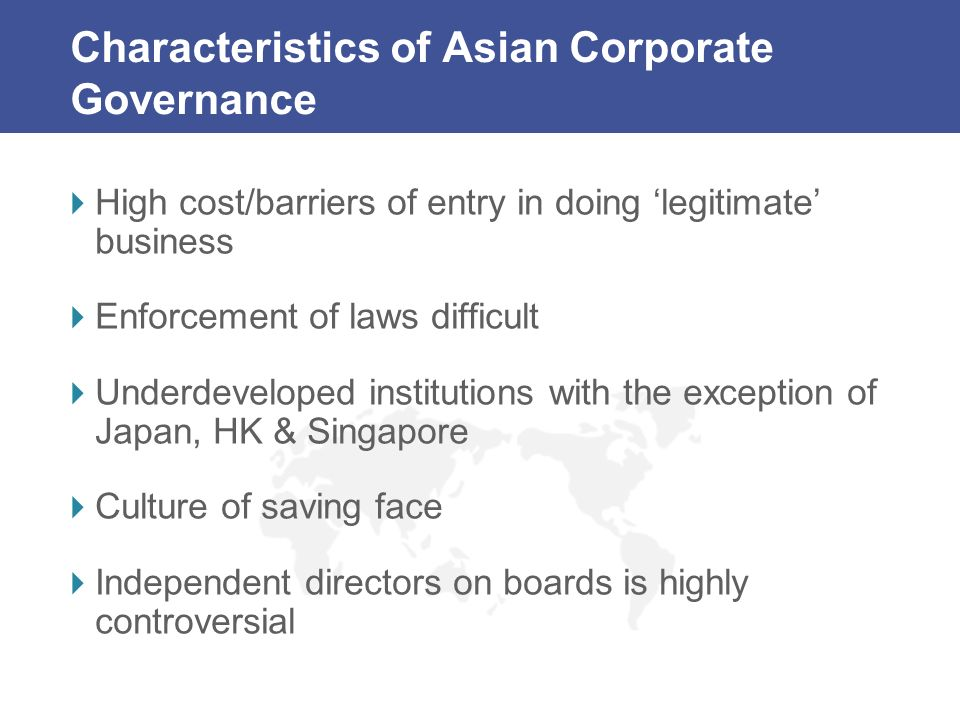 Characteristics of Asian Corporate Governance High cost/barriers of entry in doing legitimate business Enforcement of laws difficult Underdeveloped in