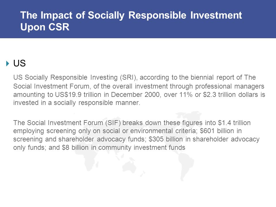 The Impact of Socially Responsible Investment Upon CSR US US Socially Responsible Investing (SRI), according to the biennial report of The Social Investment Forum, of the overall investment through professional managers amounting to US$19.9 trillion in December 2000, over 11% or $2.3 trillion dollars is invested in a socially responsible manner.