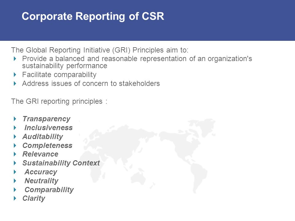 Corporate Reporting of CSR The Global Reporting Initiative (GRI) Principles aim to: Provide a balanced and reasonable representation of an organization s sustainability performance Facilitate comparability Address issues of concern to stakeholders The GRI reporting principles : Transparency Inclusiveness Auditability Completeness Relevance Sustainability Context Accuracy Neutrality Comparability Clarity