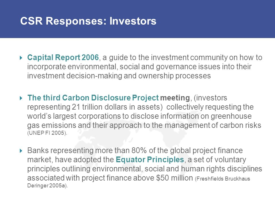 CSR Responses: Investors Capital Report 2006, a guide to the investment community on how to incorporate environmental, social and governance issues into their investment decision-making and ownership processes The third Carbon Disclosure Project meeting, (investors representing 21 trillion dollars in assets) collectively requesting the worlds largest corporations to disclose information on greenhouse gas emissions and their approach to the management of carbon risks (UNEP FI 2005).
