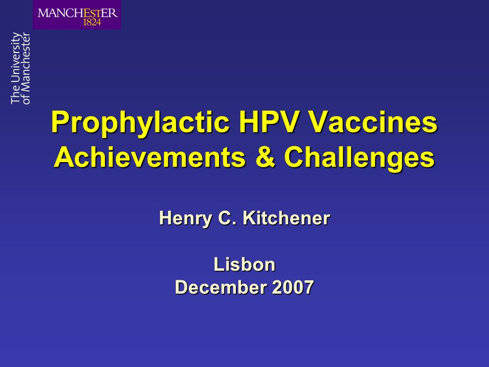 Prophylactic HPV Vaccines Achievements & Challenges Henry C. Kitchener Lisbon December 2007
