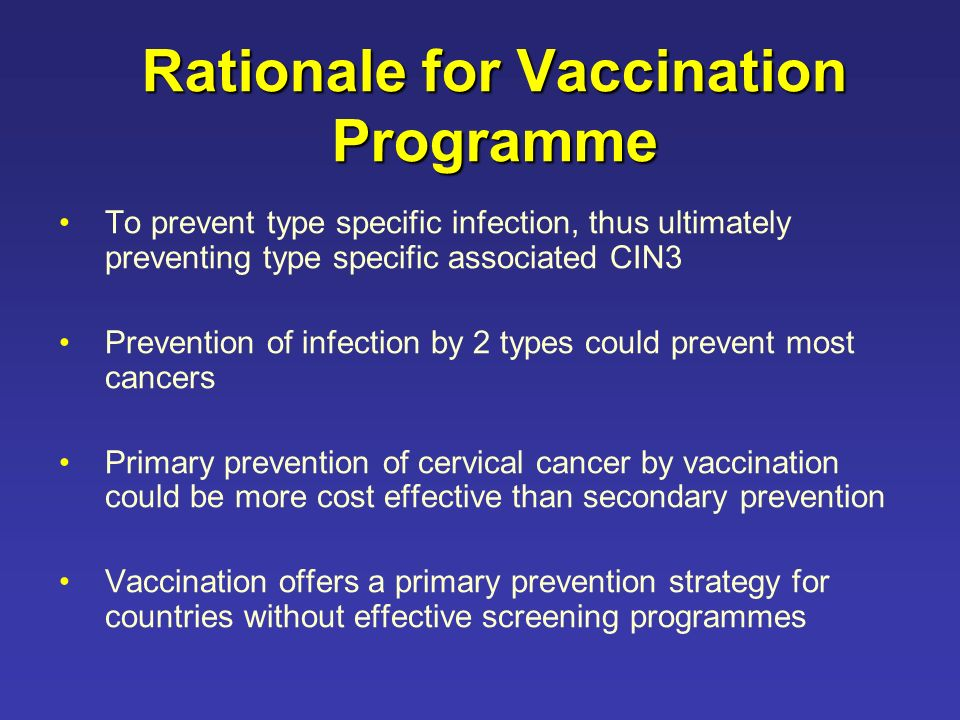 Rationale for Vaccination Programme To prevent type specific infection, thus ultimately preventing type specific associated CIN3 Prevention of infection by 2 types could prevent most cancers Primary prevention of cervical cancer by vaccination could be more cost effective than secondary prevention Vaccination offers a primary prevention strategy for countries without effective screening programmes