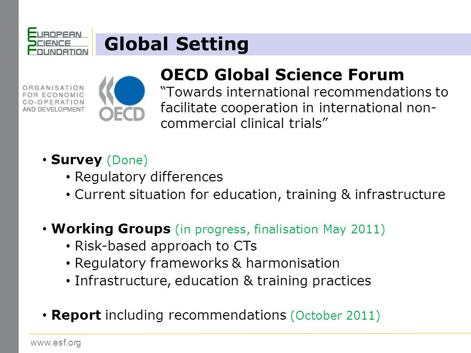 www.esf.org Global Setting Survey (Done) Regulatory differences Current situation for education, training & infrastructure Working Groups (in progress, finalisation May 2011) Risk-based approach to CTs Regulatory frameworks & harmonisation Infrastructure, education & training practices Report including recommendations (October 2011) OECD Global Science Forum Towards international recommendations to facilitate cooperation in international non- commercial clinical trials
