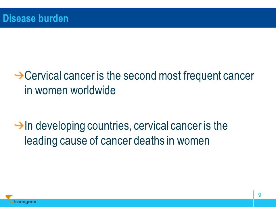 transgene 9 Disease burden Cervical cancer is the second most frequent cancer in women worldwide In developing countries, cervical cancer is the leadi