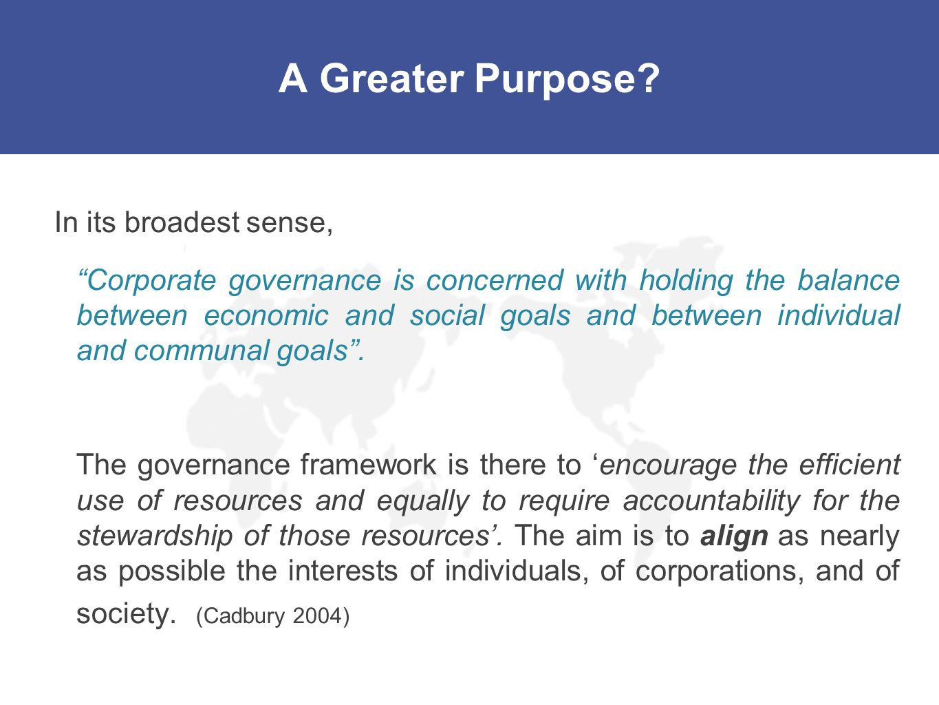 A Greater Purpose? In its broadest sense, Corporate governance is concerned with holding the balance between economic and social goals and between ind
