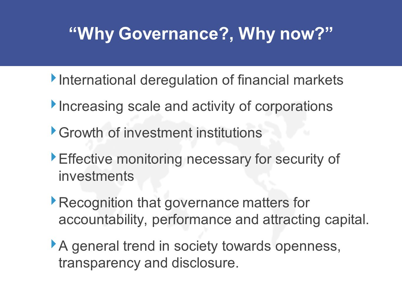 Why Governance?, Why now? International deregulation of financial markets Increasing scale and activity of corporations Growth of investment instituti