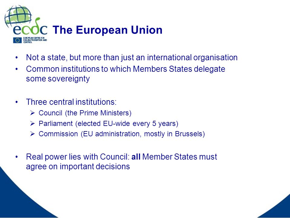 The European Union Not a state, but more than just an international organisation Common institutions to which Members States delegate some sovereignty Three central institutions: Council (the Prime Ministers) Parliament (elected EU-wide every 5 years) Commission (EU administration, mostly in Brussels) Real power lies with Council: all Member States must agree on important decisions