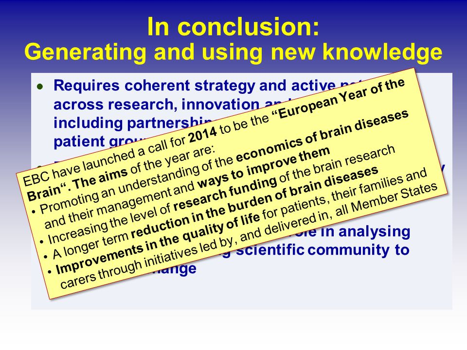 In conclusion: Generating and using new knowledge Requires coherent strategy and active networks across research, innovation and health services including partnerships from academia, industry, patient groups, funders and policy-makers Biomedical community has continuing responsibility to communicate about disorders, their determinants, prevention, and management FEAM academies can play vital role in analysing issues and encouraging scientific community to bring about change EBC have launched a call for 2014 to be the European Year of the Brain.