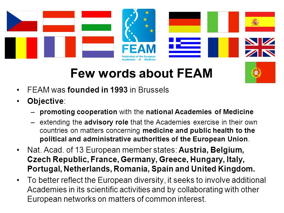 Few words about FEAM FEAM was founded in 1993 in Brussels Objective: –promoting cooperation with the national Academies of Medicine –extending the advisory role that the Academies exercise in their own countries on matters concerning medicine and public health to the political and administrative authorities of the European Union.