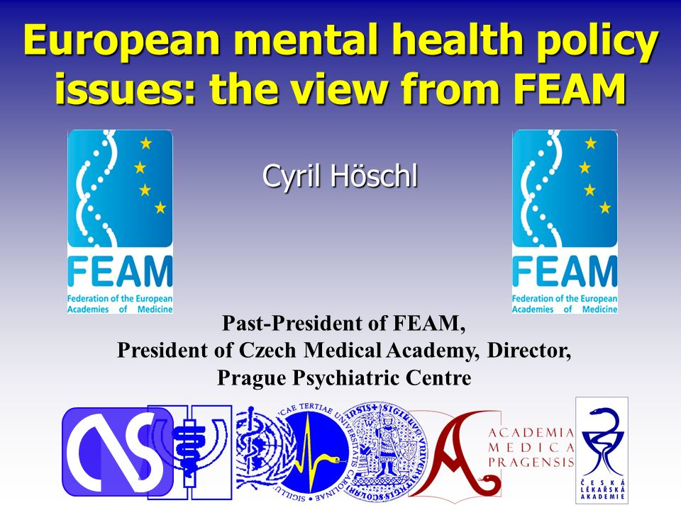 European mental health policy issues: the view from FEAM Cyril Höschl Past-President of FEAM, President of Czech Medical Academy, Director, Prague Psychiatric Centre