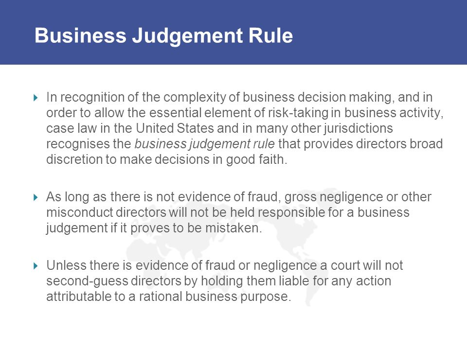 Business Judgement Rule In recognition of the complexity of business decision making, and in order to allow the essential element of risk-taking in bu