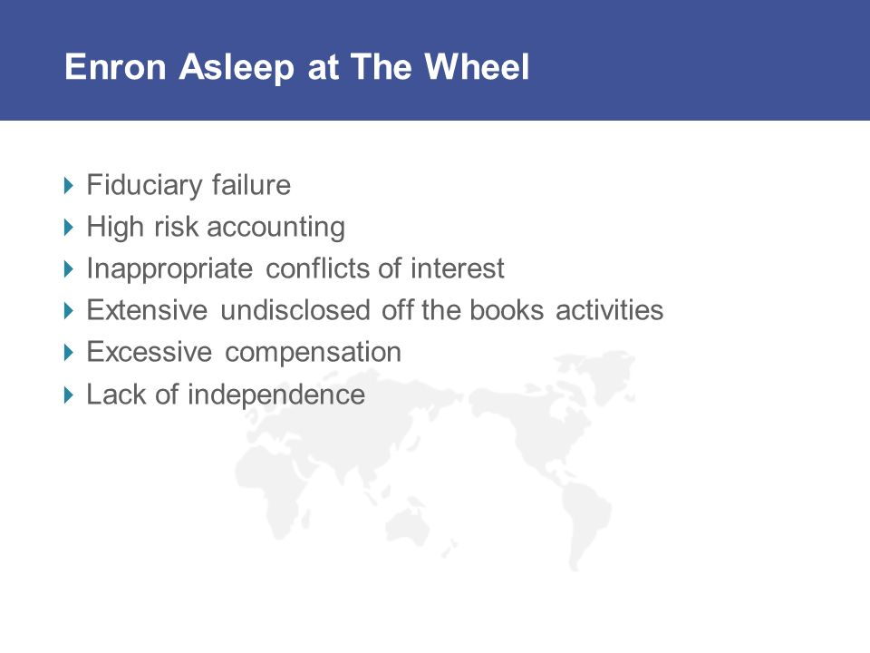 Enron Asleep at The Wheel Fiduciary failure High risk accounting Inappropriate conflicts of interest Extensive undisclosed off the books activities Ex