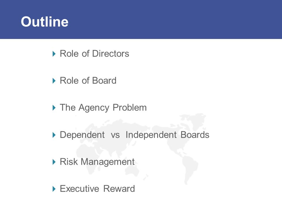 Outline Role of Directors Role of Board The Agency Problem Dependent vs Independent Boards Risk Management Executive Reward