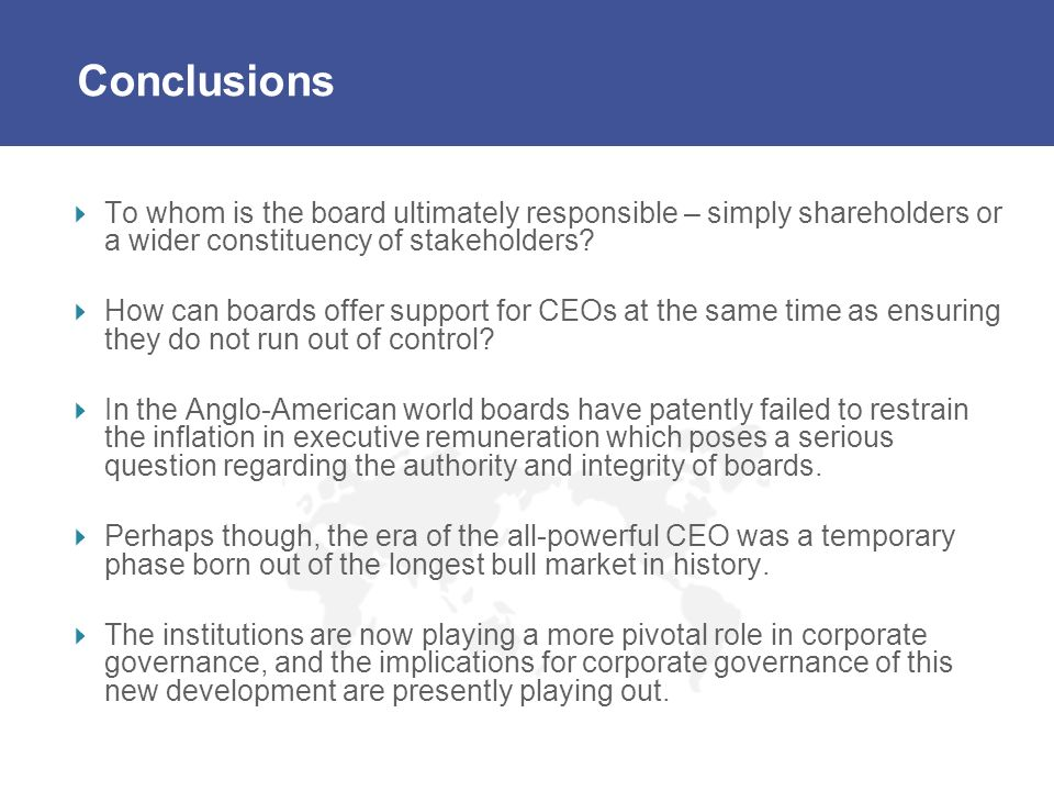 Conclusions To whom is the board ultimately responsible – simply shareholders or a wider constituency of stakeholders? How can boards offer support fo