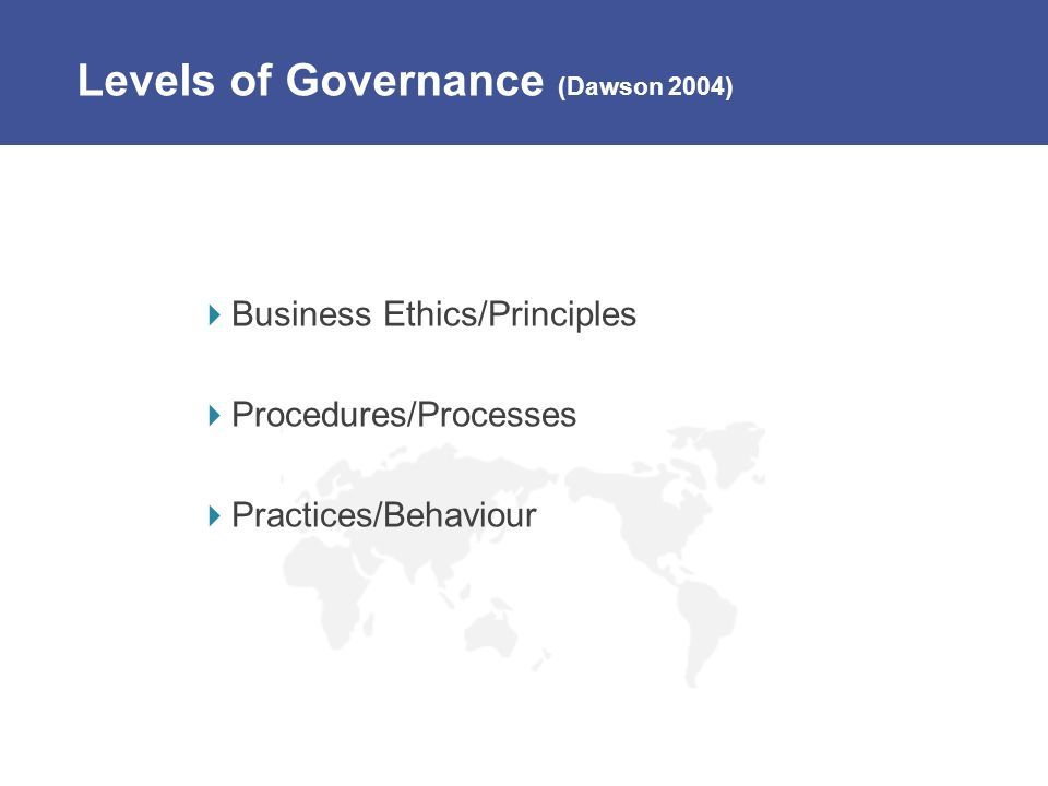 Levels of Governance (Dawson 2004) Business Ethics/Principles Procedures/Processes Practices/Behaviour
