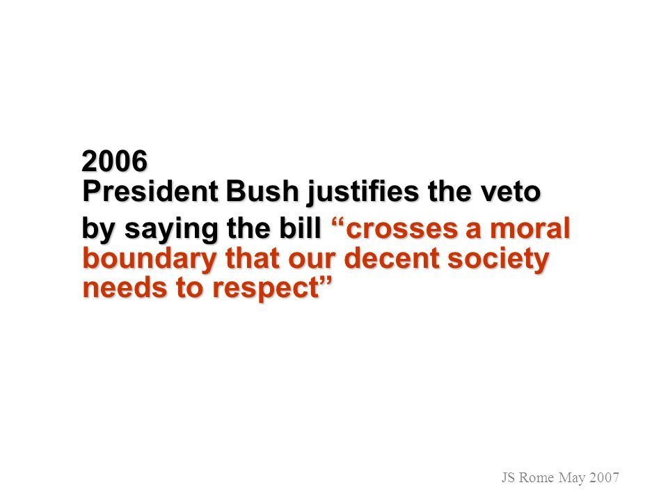 2006 President Bush justifies the veto 2006 President Bush justifies the veto by saying the bill crosses a moral boundary that our decent society need